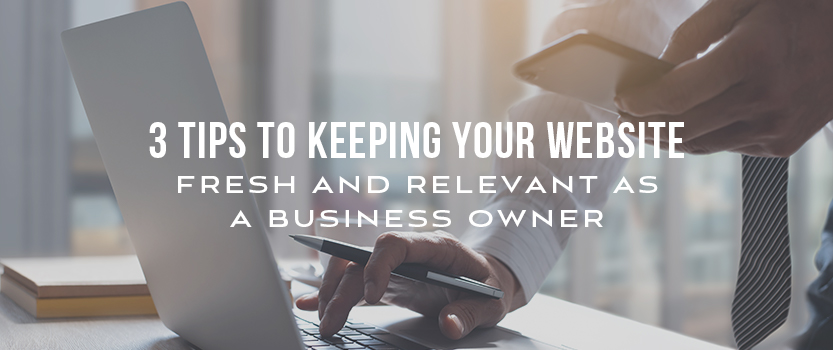 """Businessman using laptop and cell phone with overlaid text that reads, """"3 Tips to Keeping Your Website Fresh and Relevant as a Business Owner"""""""