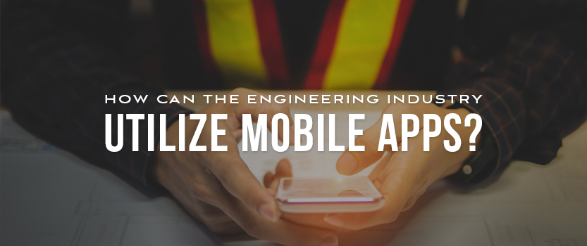 How Can the Engineering Industry Utilize Mobile Apps?