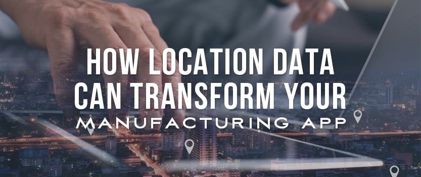 How Location Data Can Transform Your Manufacturing App